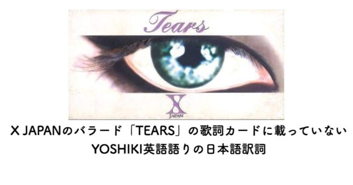 X JAPANのバラード、『TEARS』の歌詞カードに載っていないYOSHIKI英語語りの日本語訳詞