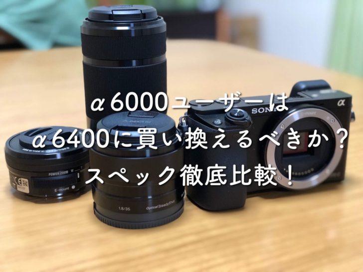 α6000ユーザーはα6400に買い換えるべきか?スペック徹底比較!