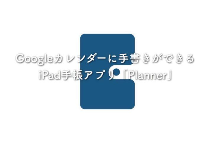 Googleカレンダーに手書きができるiPad手帳アプリ「Planner」