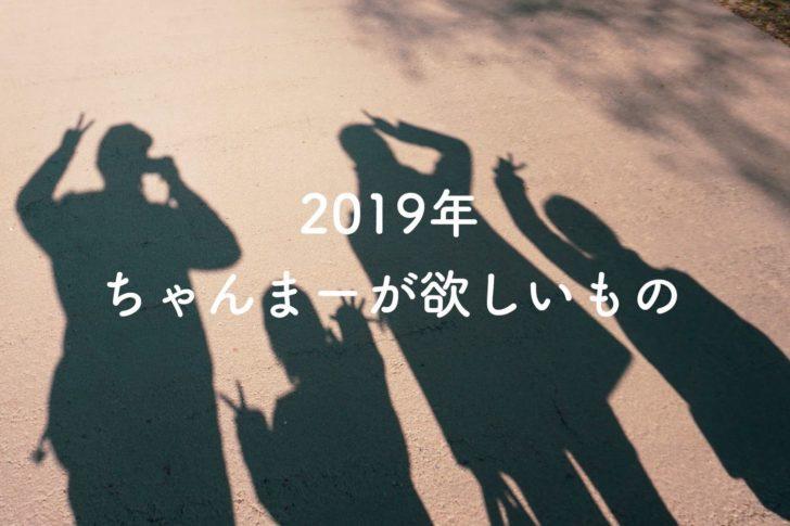 2019年 ちゃんまーが欲しいもの