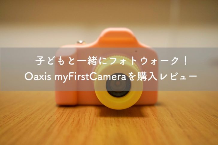 子どもと一緒にフォトウォーク!Oaxis myFirstCameraを購入レビュー
