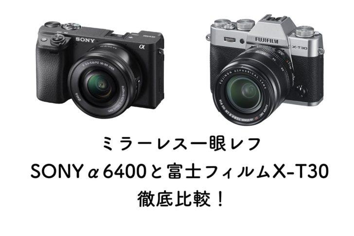 ミラーレス一眼レフ SONYα6400と富士フィルムX-T30徹底比較!